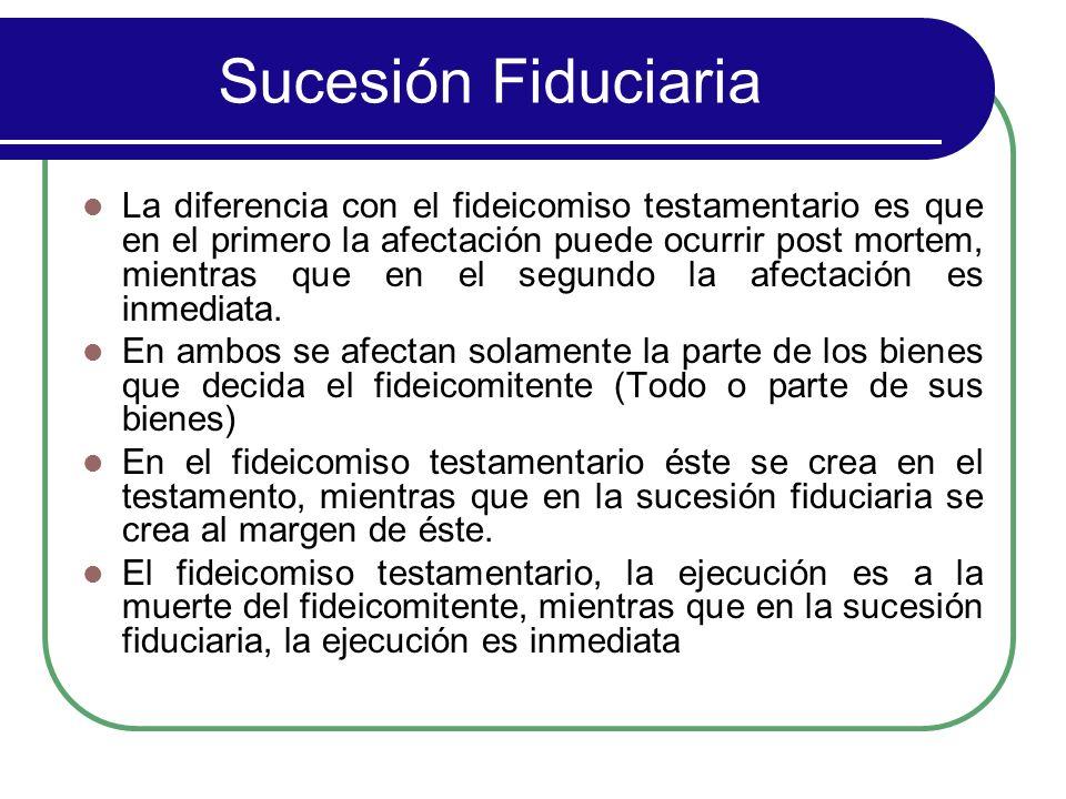 Sucesión Fiduciaria La diferencia con el fideicomiso testamentario es que en el primero la afectación puede ocurrir post mortem, mientras que en el se