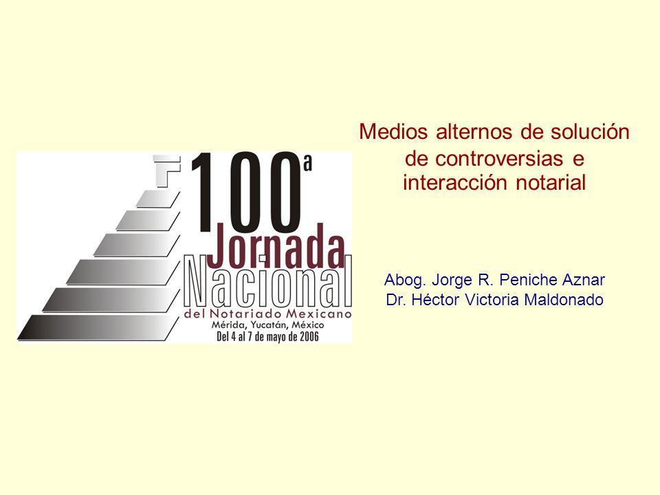Medios alternos de solución de controversias e interacción notarial Abog. Jorge R. Peniche Aznar Dr. Héctor Victoria Maldonado