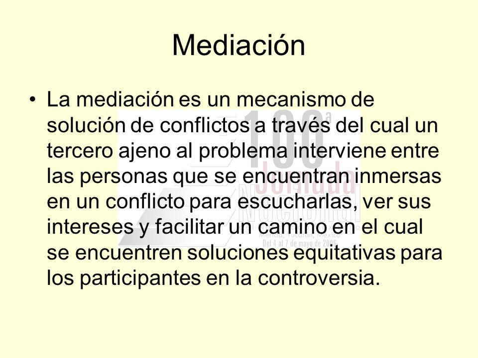 Mediación La mediación es un mecanismo de solución de conflictos a través del cual un tercero ajeno al problema interviene entre las personas que se e
