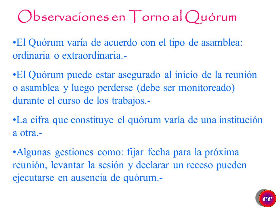Quórum Es uno de los términos de mayor uso en el procedimiento parlamentario, y se define como el número mínimo de miembros requeridos para que los or