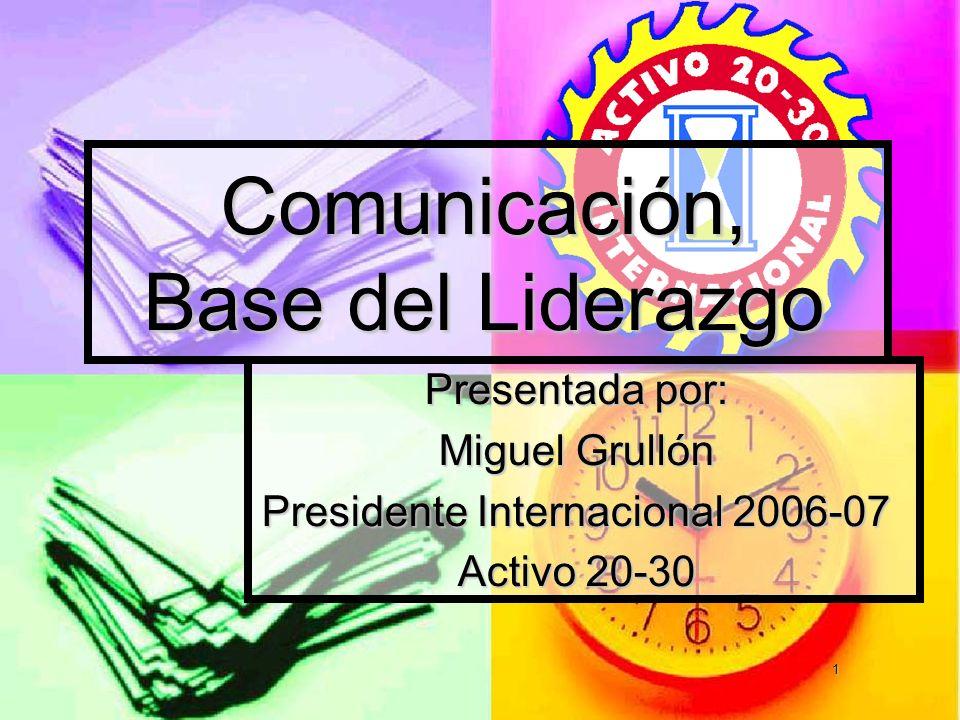 1 Presentada por: Miguel Grullón Presidente Internacional 2006-07 Activo 20-30 Comunicación, Base del Liderazgo