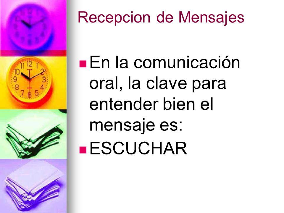 Recepcion de Mensajes En la comunicación oral, la clave para entender bien el mensaje es: ESCUCHAR
