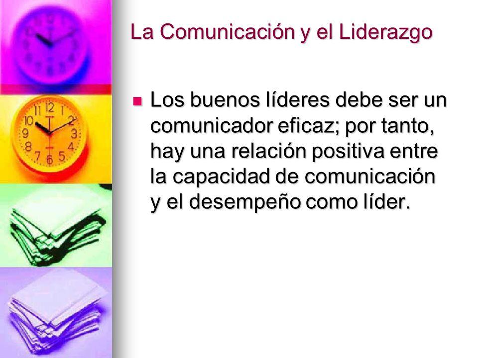 La Comunicación y el Liderazgo Los buenos líderes debe ser un comunicador eficaz; por tanto, hay una relación positiva entre la capacidad de comunicac