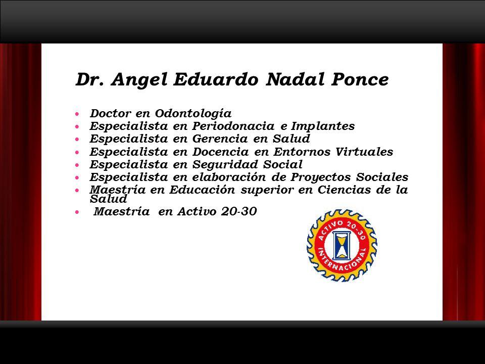 Dr. Angel Eduardo Nadal Ponce Doctor en Odontología Especialista en Periodonacia e Implantes Especialista en Gerencia en Salud Especialista en Docenci