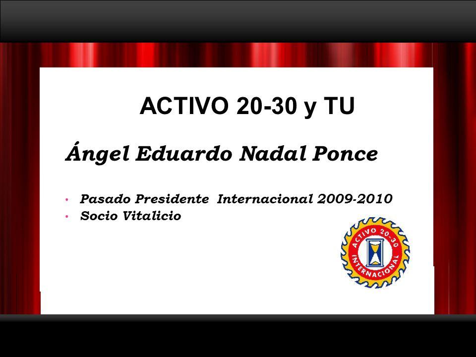 ACTIVO 20-30 y TU Ángel Eduardo Nadal Ponce Pasado Presidente Internacional 2009-2010 Socio Vitalicio