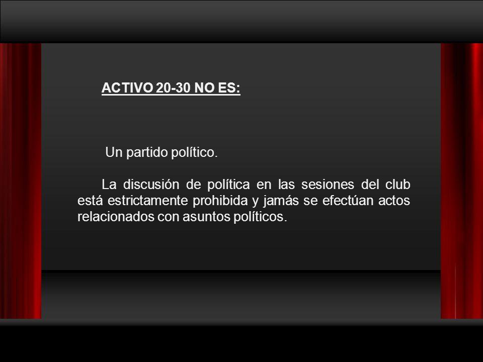 ACTIVO 20-30 NO ES: Un partido político. La discusión de política en las sesiones del club está estrictamente prohibida y jamás se efectúan actos rela
