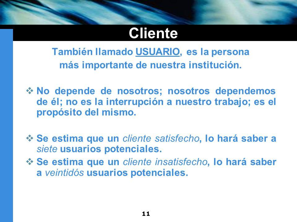 11 Cliente También llamado USUARIO, es la persona más importante de nuestra institución. No depende de nosotros; nosotros dependemos de él; no es la i