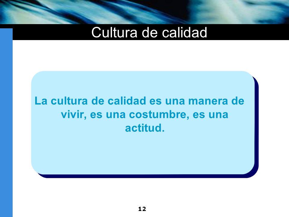 12 Cultura de calidad La cultura de calidad es una manera de vivir, es una costumbre, es una actitud.