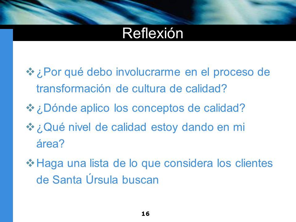 16 Reflexión ¿Por qué debo involucrarme en el proceso de transformación de cultura de calidad? ¿Dónde aplico los conceptos de calidad? ¿Qué nivel de c