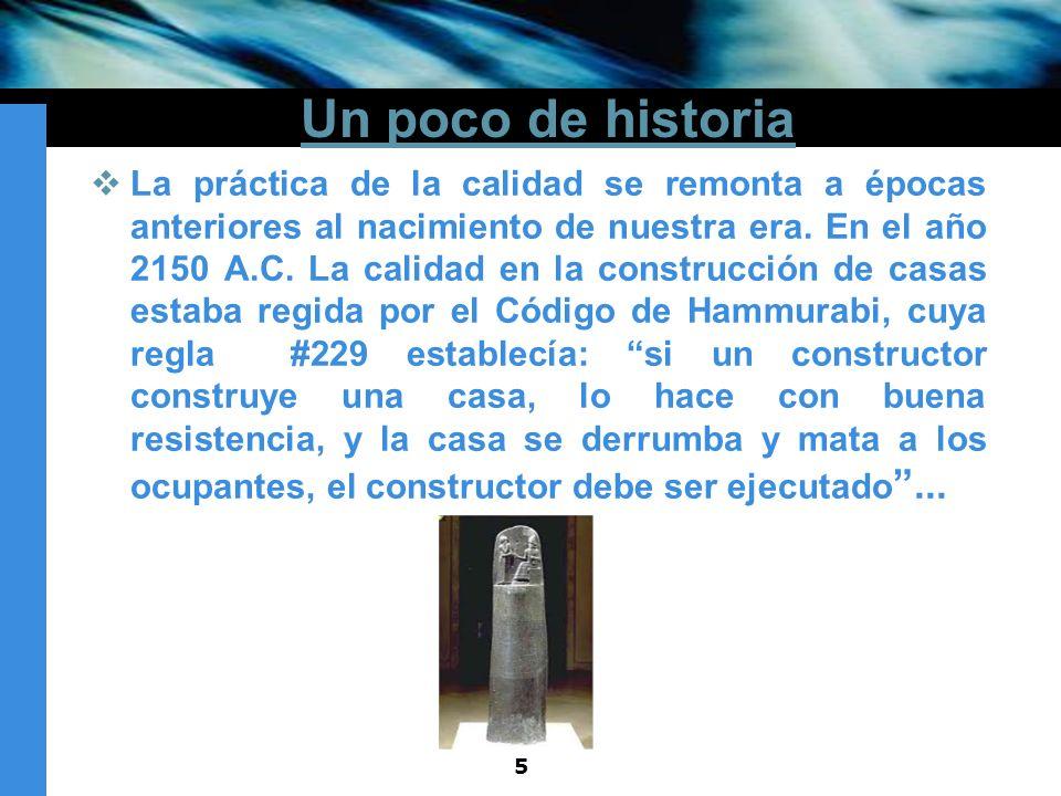 5 Un poco de historia La práctica de la calidad se remonta a épocas anteriores al nacimiento de nuestra era. En el año 2150 A.C. La calidad en la cons