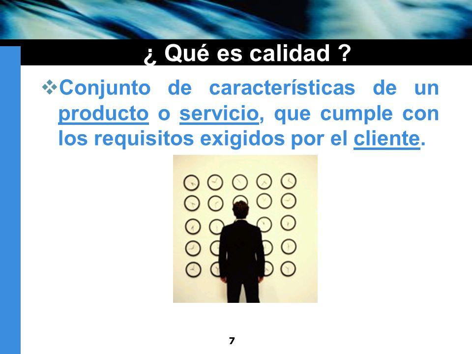 7 ¿ Qué es calidad ? Conjunto de características de un producto o servicio, que cumple con los requisitos exigidos por el cliente.