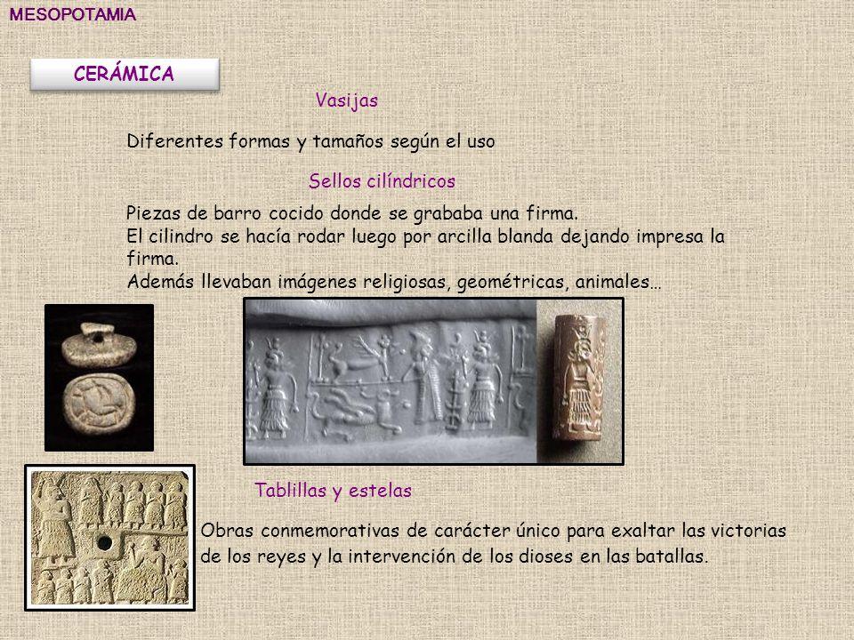 MESOPOTAMIA CERÁMICA Vasijas Sellos cilíndricos Tablillas y estelas Obras conmemorativas de carácter único para exaltar las victorias de los reyes y l