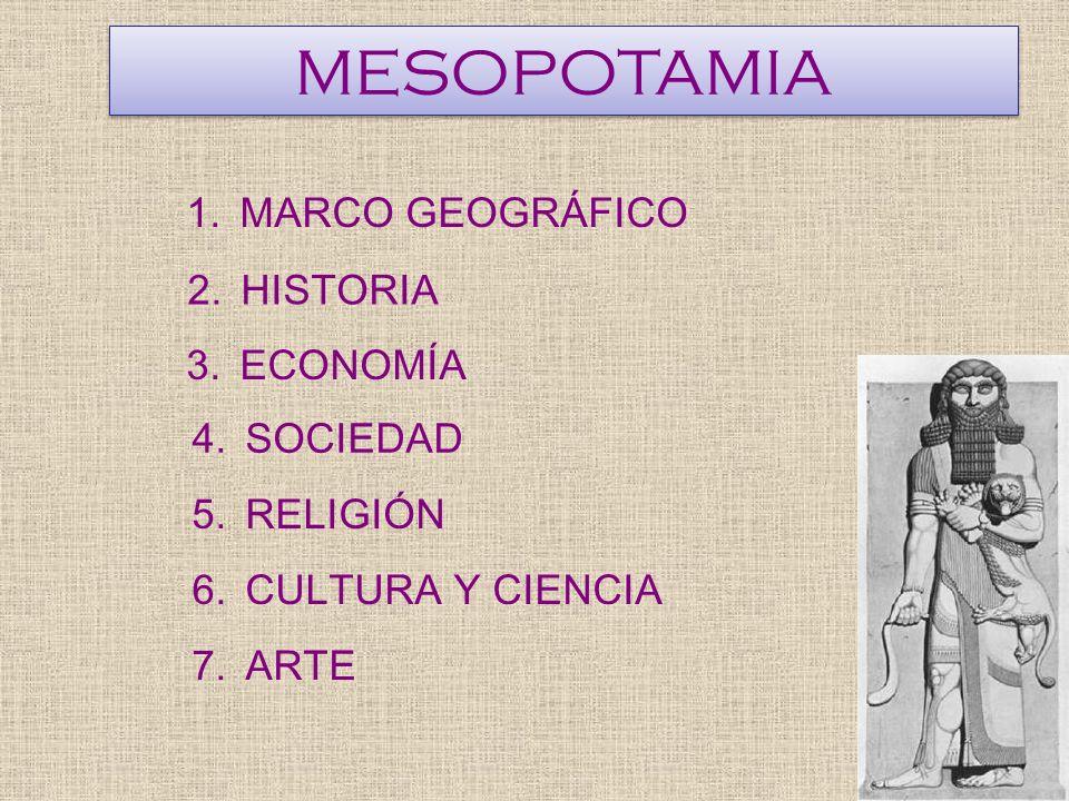 MESOPOTAMIA 1.MARCO GEOGRÁFICO 2.HISTORIA 3.ECONOMÍA 4.SOCIEDAD 5.RELIGIÓN 6.CULTURA Y CIENCIA 7.ARTE