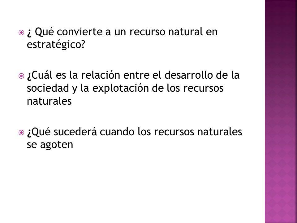 ¿ Qué convierte a un recurso natural en estratégico? ¿Cuál es la relación entre el desarrollo de la sociedad y la explotación de los recursos naturale