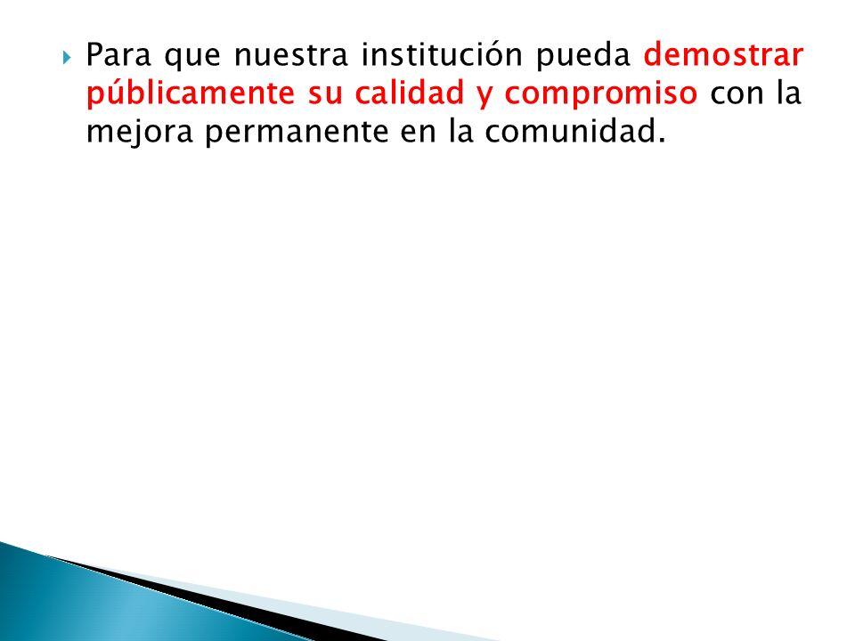 Para que nuestra institución pueda demostrar públicamente su calidad y compromiso con la mejora permanente en la comunidad.