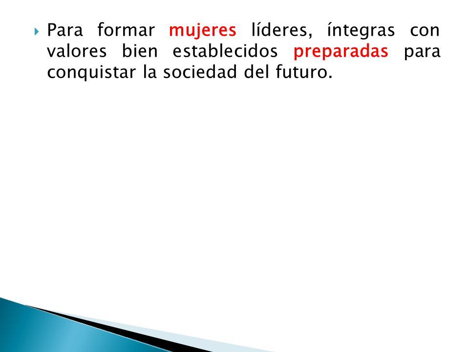 Para formar mujeres líderes, íntegras con valores bien establecidos preparadas para conquistar la sociedad del futuro.