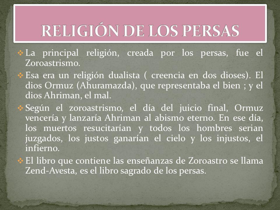 La principal religión, creada por los persas, fue el Zoroastrismo. Esa era un religión dualista ( creencia en dos dioses). El dios Ormuz (Ahuramazda),