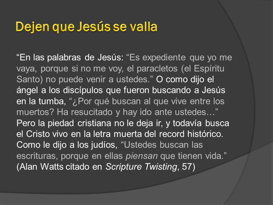 En las palabras de Jesús: Es expediente que yo me vaya, porque si no me voy, el paracletos (el Espíritu Santo) no puede venir a ustedes. O como dijo e