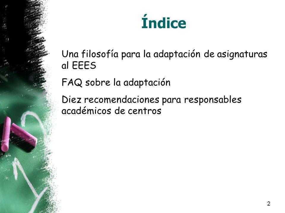 2 Índice Una filosofía para la adaptación de asignaturas al EEES FAQ sobre la adaptación Diez recomendaciones para responsables académicos de centros