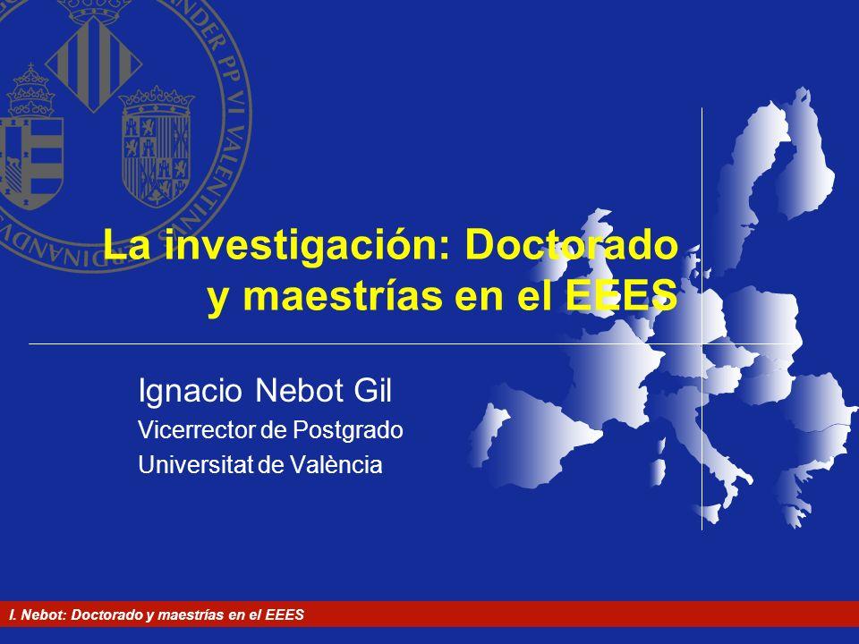 I. Nebot: Doctorado y maestrías en el EEES La investigación: Doctorado y maestrías en el EEES Ignacio Nebot Gil Vicerrector de Postgrado Universitat d
