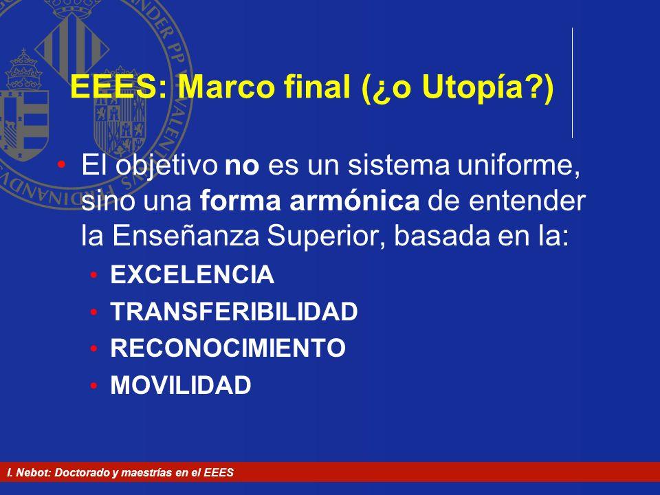 I. Nebot: Doctorado y maestrías en el EEES EEES: Marco final (¿o Utopía?) El objetivo no es un sistema uniforme, sino una forma armónica de entender l
