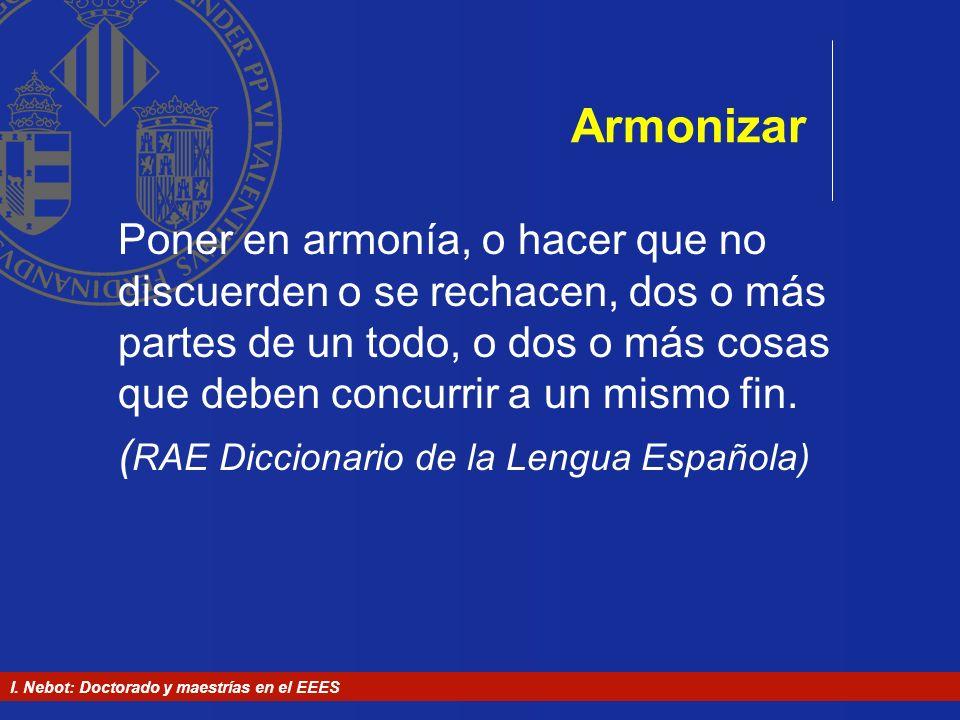 I. Nebot: Doctorado y maestrías en el EEES Armonizar Poner en armonía, o hacer que no discuerden o se rechacen, dos o más partes de un todo, o dos o m