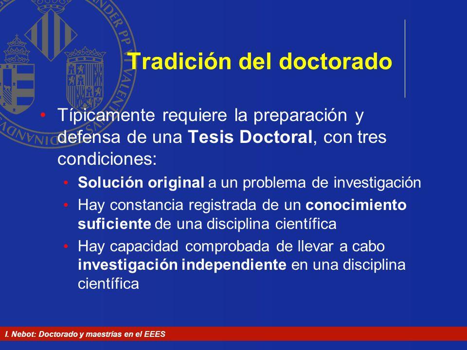 I. Nebot: Doctorado y maestrías en el EEES Tradición del doctorado Típicamente requiere la preparación y defensa de una Tesis Doctoral, con tres condi