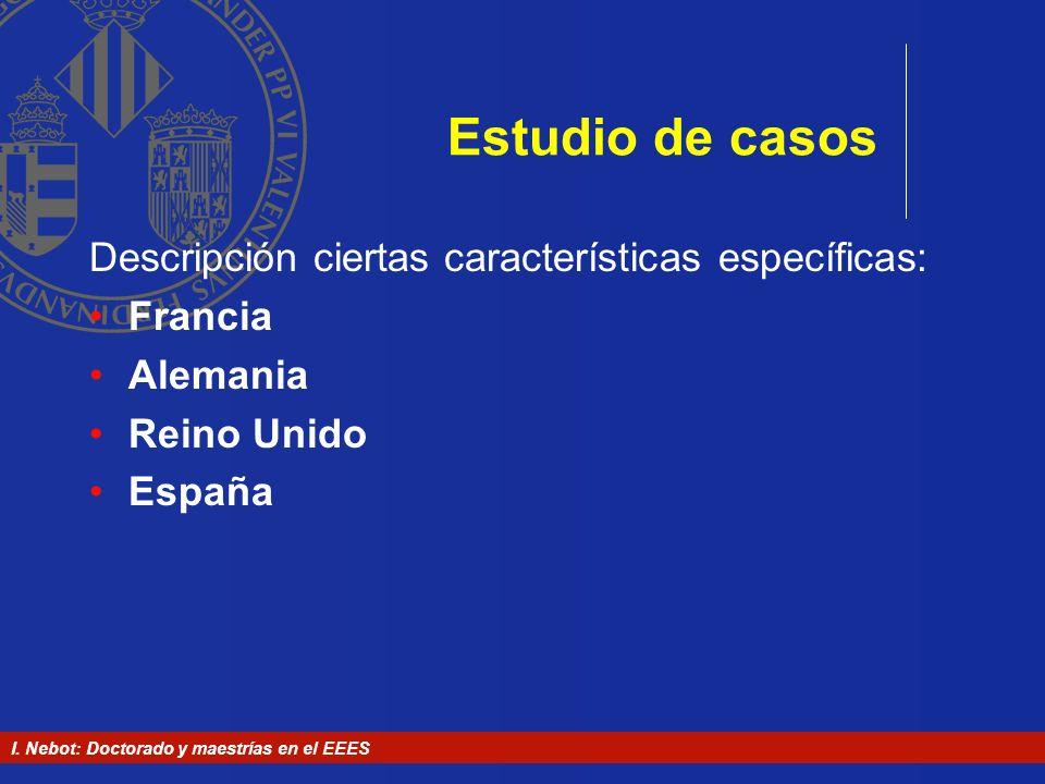 I. Nebot: Doctorado y maestrías en el EEES Estudio de casos Descripción ciertas características específicas: Francia Alemania Reino Unido España