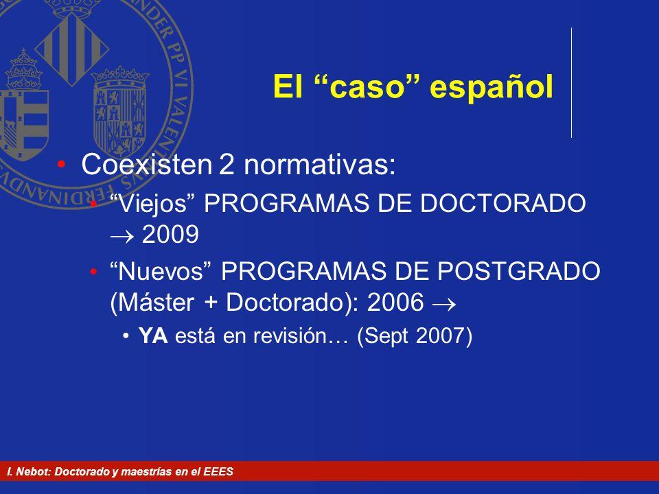 I. Nebot: Doctorado y maestrías en el EEES El caso español Coexisten 2 normativas: Viejos PROGRAMAS DE DOCTORADO 2009 Nuevos PROGRAMAS DE POSTGRADO (M