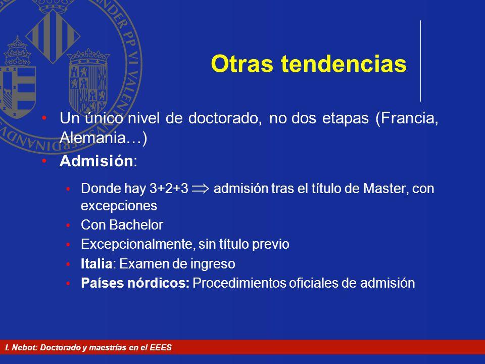 I. Nebot: Doctorado y maestrías en el EEES Otras tendencias Un único nivel de doctorado, no dos etapas (Francia, Alemania…) Admisión: Donde hay 3+2+3