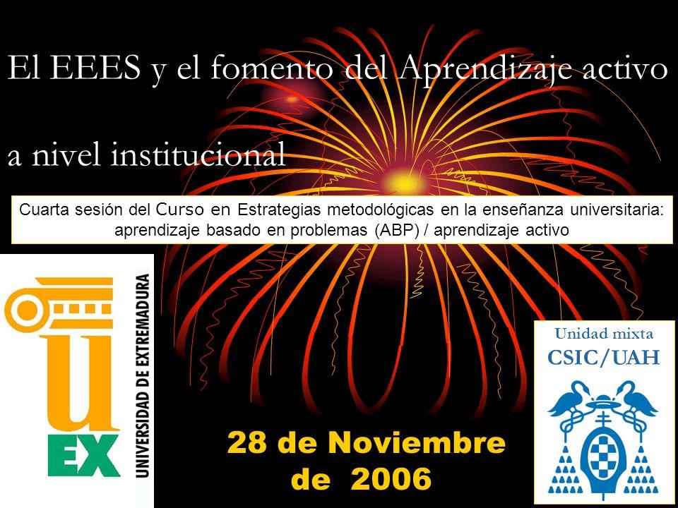 El EEES y el fomento del Aprendizaje activo a nivel institucional 28 de Noviembre de 2006 Unidad mixta CSIC/UAH Cuarta sesión del Curso en Estrategias metodológicas en la enseñanza universitaria: aprendizaje basado en problemas (ABP) / aprendizaje activo