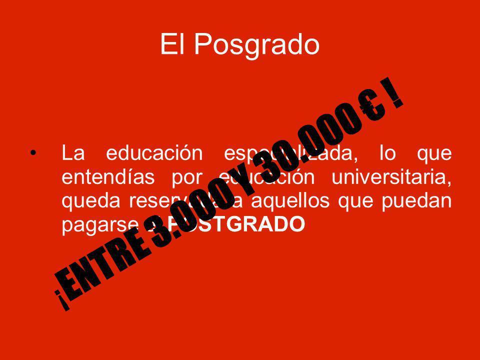 El Posgrado La educación especializada, lo que entendías por educación universitaria, queda reservada a aquellos que puedan pagarse el POSTGRADO ¡ ENTRE 3.000 Y 30.000 !