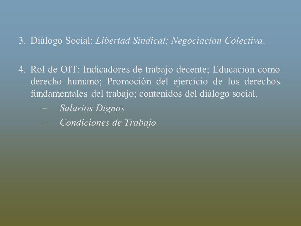 3.Diálogo Social: Libertad Sindical; Negociación Colectiva. 4.Rol de OIT: Indicadores de trabajo decente; Educación como derecho humano; Promoción del