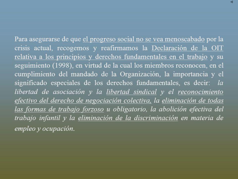 Para asegurarse de que el progreso social no se vea menoscabado por la crisis actual, recogemos y reafirmamos la Declaración de la OIT relativa a los principios y derechos fundamentales en el trabajo y su seguimiento (1998), en virtud de la cual los miembros reconocen, en el cumplimiento del mandado de la Organización, la importancia y el significado especiales de los derechos fundamentales, es decir: la libertad de asociación y la libertad sindical y el reconocimiento efectivo del derecho de negociación colectiva, la eliminación de todas las formas de trabajo forzoso u obligatorio, la abolición efectiva del trabajo infantil y la eliminación de la discriminación en materia de empleo y ocupación.