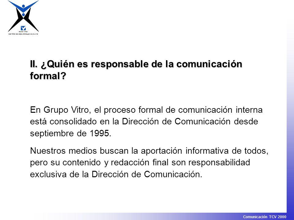 CENTRO DE DESARROLLO HUMANO GRUPO VITRO Comunicación TCV 2000 II. ¿Quién es responsable de la comunicación formal? En Grupo Vitro, el proceso formal d