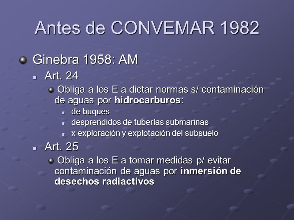 Antes de CONVEMAR 1982 Ginebra 1958: AM Ginebra 1958: AM Art. 24 Art. 24 Obliga a los E a dictar normas s/ contaminación de aguas por hidrocarburos: O