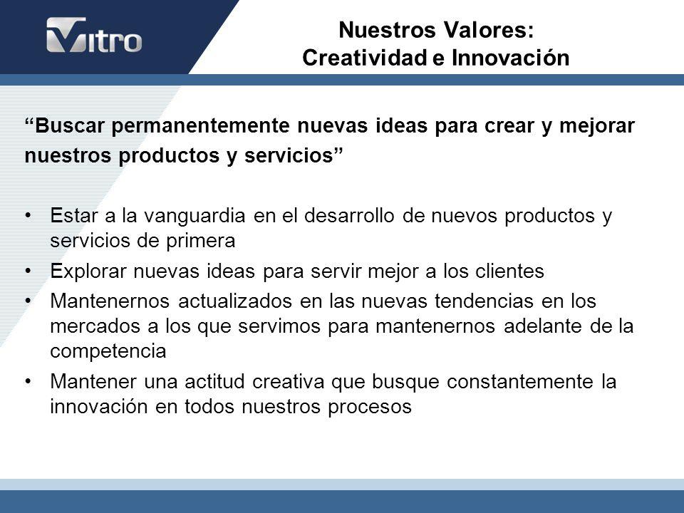 Nuestros Valores: Creatividad e Innovación Buscar permanentemente nuevas ideas para crear y mejorar nuestros productos y servicios Estar a la vanguard