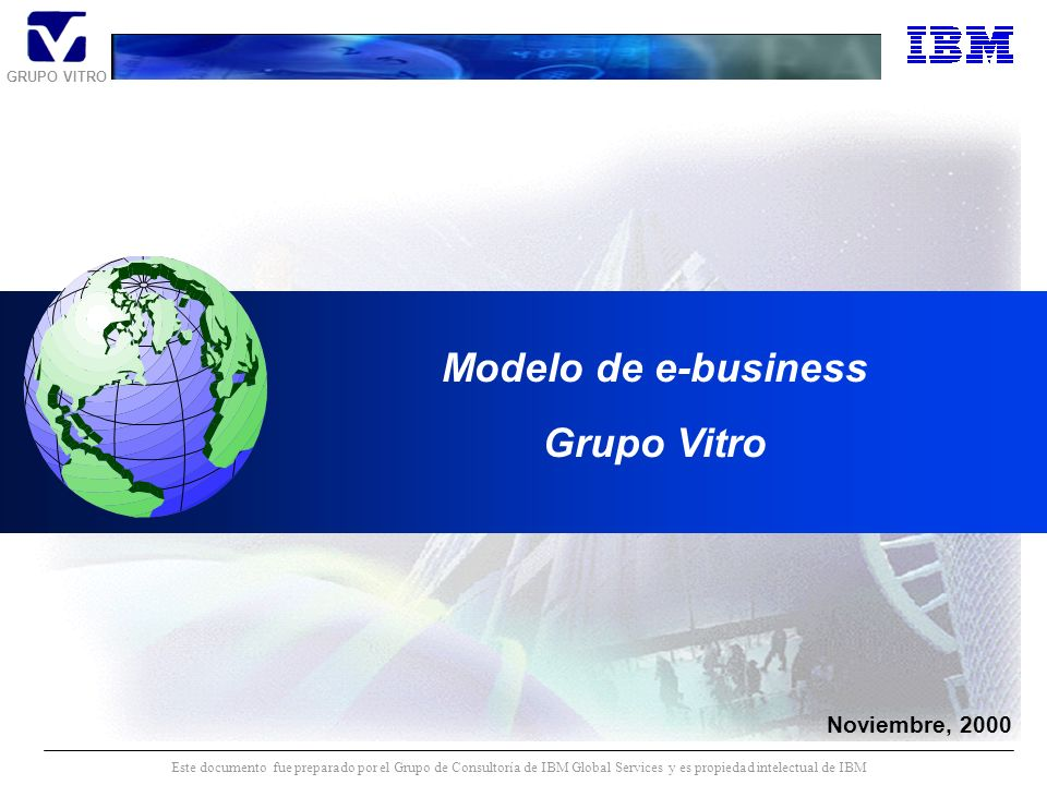 GRUPO VITRO Este documento fue preparado por el Grupo de Consultoría de IBM Global Services y es propiedad intelectual de IBM Noviembre, 2000 Modelo de e-business Grupo Vitro