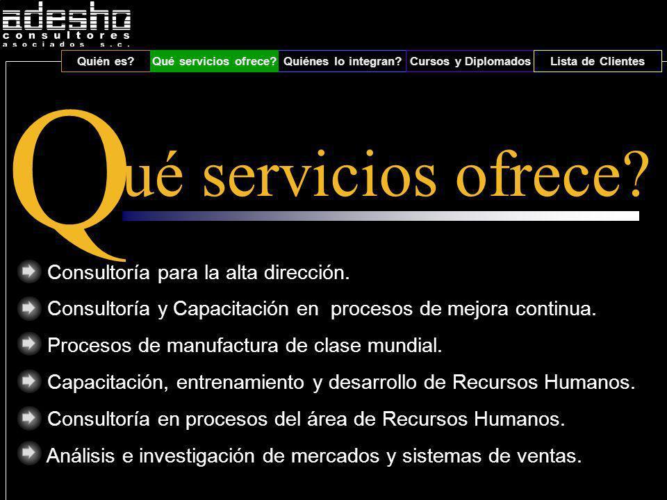 Qué servicios ofrece?Quiénes lo integran?Cursos y DiplomadosLista de Clientes Q ué servicios ofrece? Consultoría para la alta dirección. Consultoría y