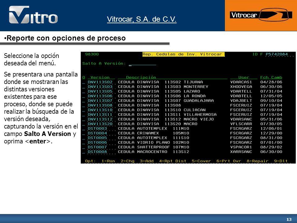 Vitrocar, S.A. de C.V. 13 Reporte con opciones de proceso Seleccione la opción deseada del menú. Se presentara una pantalla donde se mostraran las dis