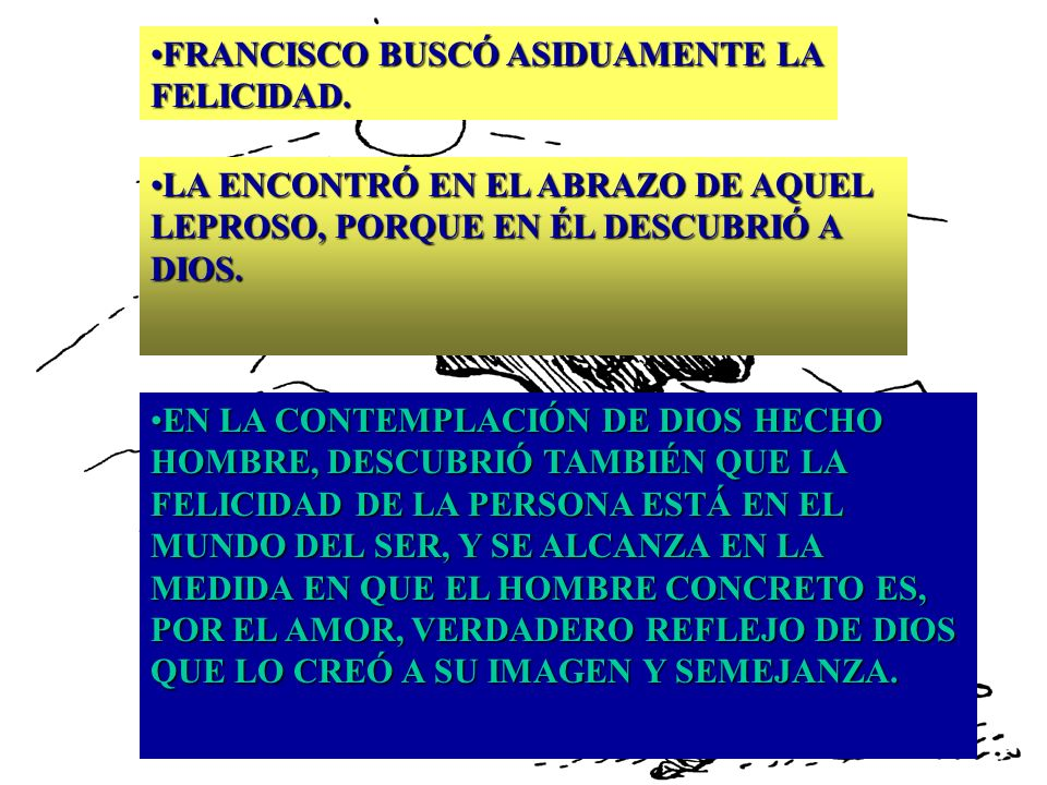 FRANCISCO BUSCÓ ASIDUAMENTE LA FELICIDAD.FRANCISCO BUSCÓ ASIDUAMENTE LA FELICIDAD. LA ENCONTRÓ EN EL ABRAZO DE AQUEL LEPROSO, PORQUE EN ÉL DESCUBRIÓ A