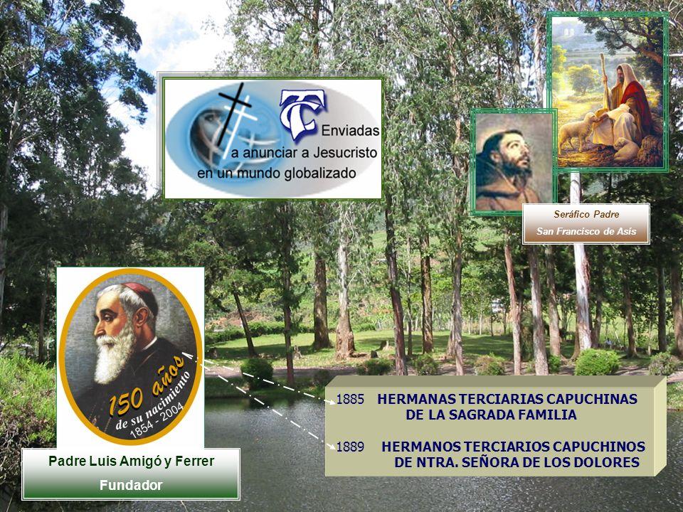 Padre Luis Amigó y Ferrer Fundador 1854 - 2004 Seráfico Padre San Francisco de Asís 1885 HERMANAS TERCIARIAS CAPUCHINAS DE LA SAGRADA FAMILIA 1889 HER