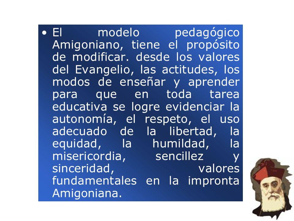 El modelo pedagógico Amigoniano, tiene el propósito de modificar. desde los valores del Evangelio, las actitudes, los modos de enseñar y aprender para