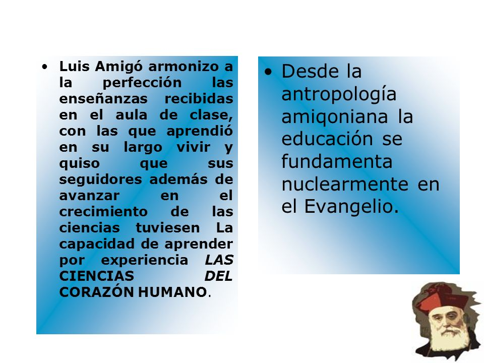Luis Amigó armonizo a la perfección las enseñanzas recibidas en el aula de clase, con las que aprendió en su largo vivir y quiso que sus seguidores ad