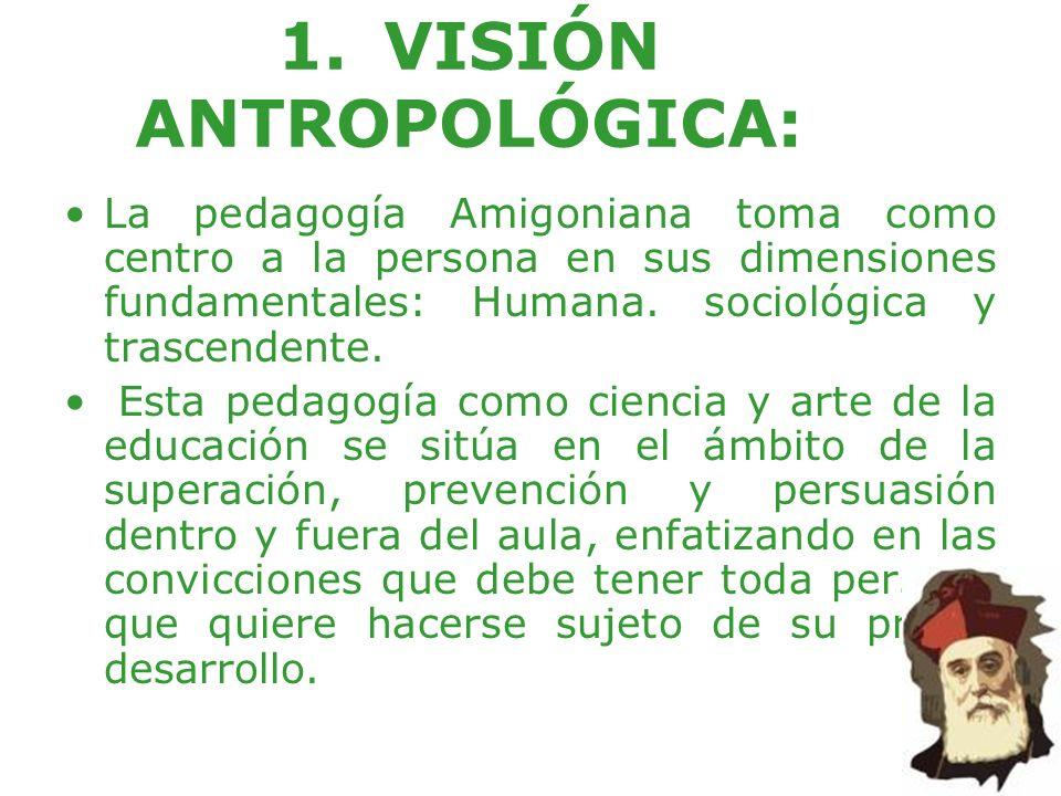 1.VISIÓN ANTROPOLÓGICA: La pedagogía Amigoniana toma como centro a la persona en sus dimensiones fundamentales: Humana. sociológica y trascendente. Es