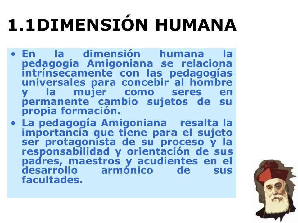 1.1DIMENSIÓN HUMANA En la dimensión humana la pedagogía Amigoniana se relaciona intrínsecamente con las pedagogías universales para concebir al hombre