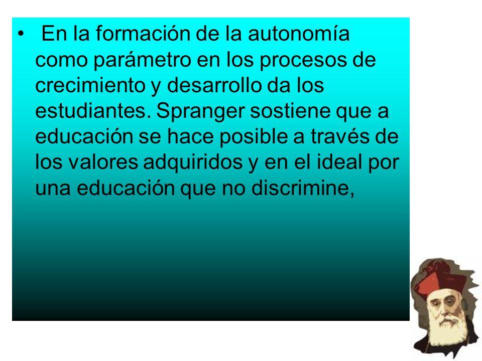 En la formación de la autonomía como parámetro en los procesos de crecimiento y desarrollo da los estudiantes. Spranger sostiene que a educación se ha