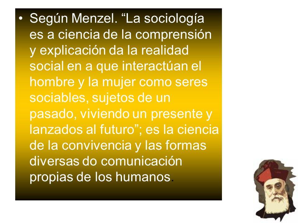 Según Menzel. La sociología es a ciencia de la comprensión y explicación da la realidad social en a que interactúan el hombre y la mujer como seres so