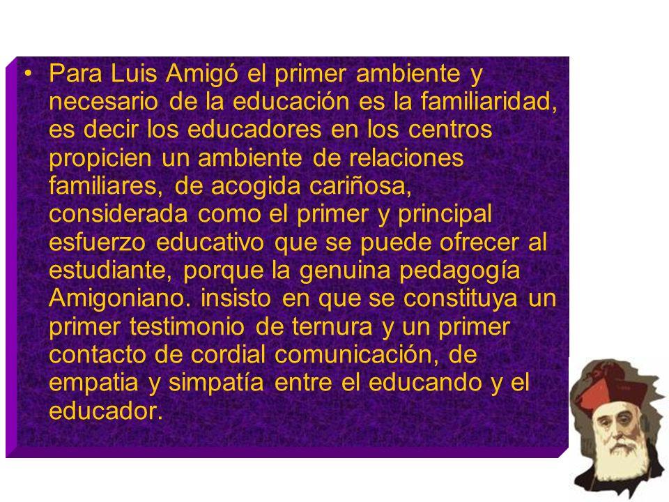 Para Luis Amigó el primer ambiente y necesario de la educación es la familiaridad, es decir los educadores en los centros propicien un ambiente de rel