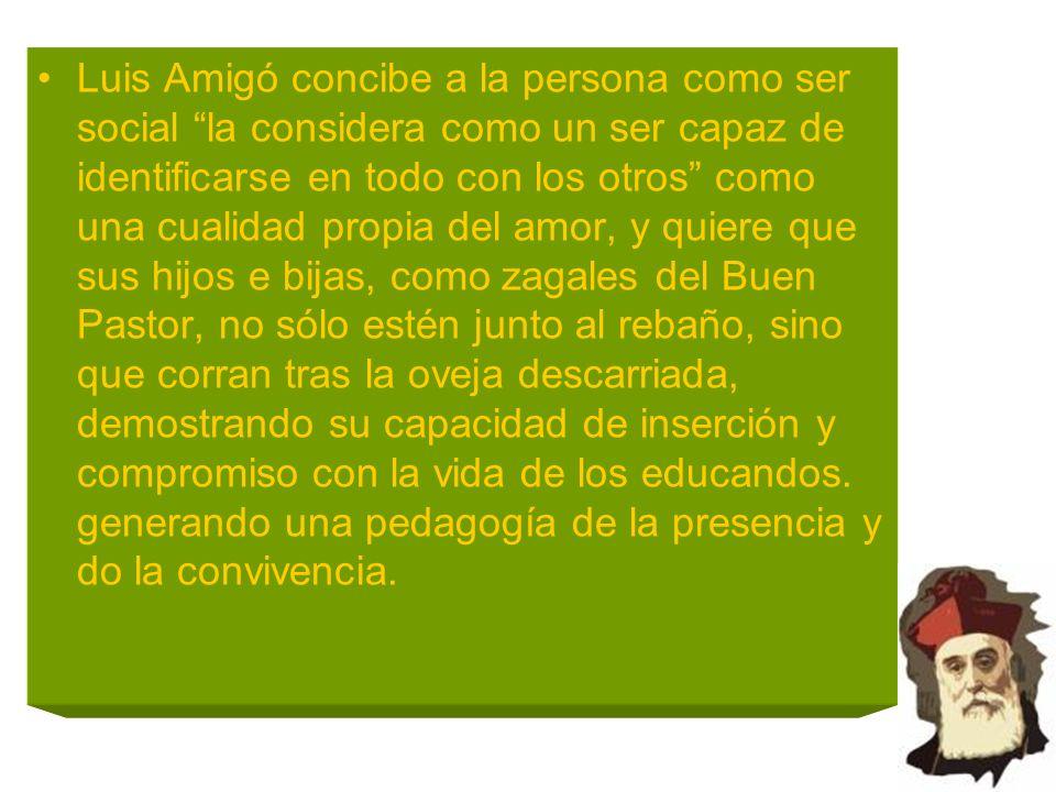 Luis Amigó concibe a la persona como ser social la considera como un ser capaz de identificarse en todo con los otros como una cualidad propia del amo